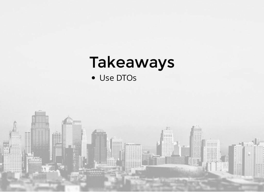 Takeaways Takeaways Use DTOs