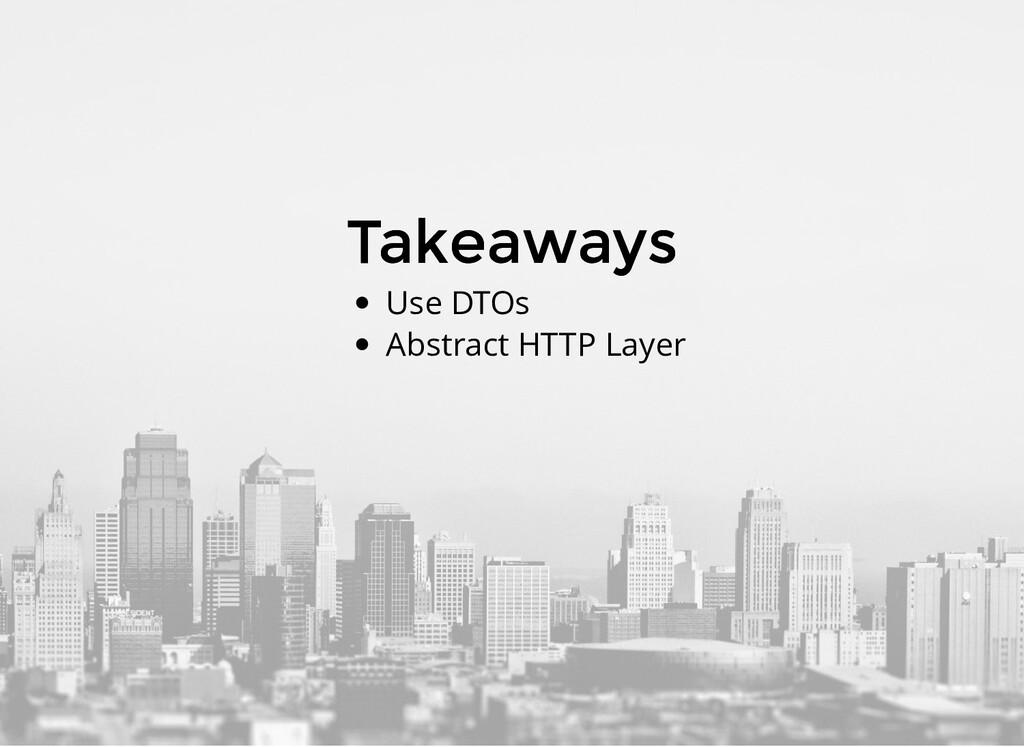 Takeaways Takeaways Use DTOs Abstract HTTP Layer