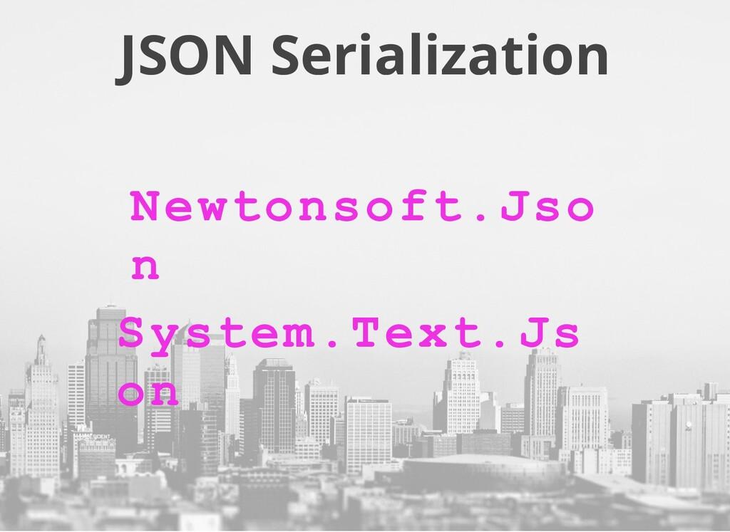JSON Serialization Newtonsoft.Jso n System.Text...