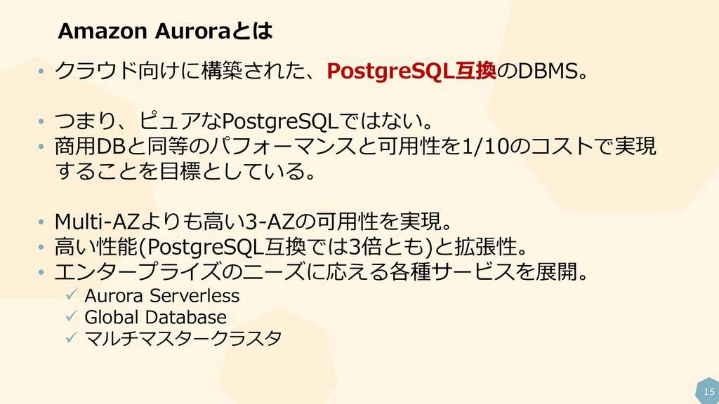 15 Amazon Auroraとは • クラウド向けに構築された、PostgreSQL互換の...