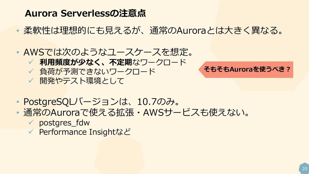 20 Aurora Serverlessの注意点 • 柔軟性は理想的にも見えるが、通常のAur...