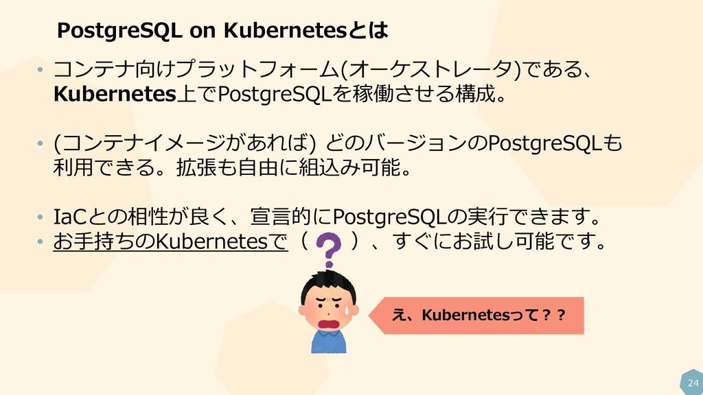 24 PostgreSQL on Kubernetesとは • コンテナ向けプラットフォーム(...