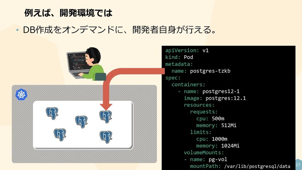 27 例えば、開発環境では • DB作成をオンデマンドに、開発者自身が行える。 apiVers...
