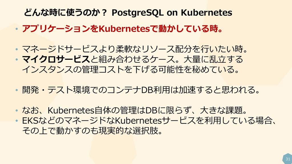 31 どんな時に使うのか? PostgreSQL on Kubernetes • アプリケーシ...