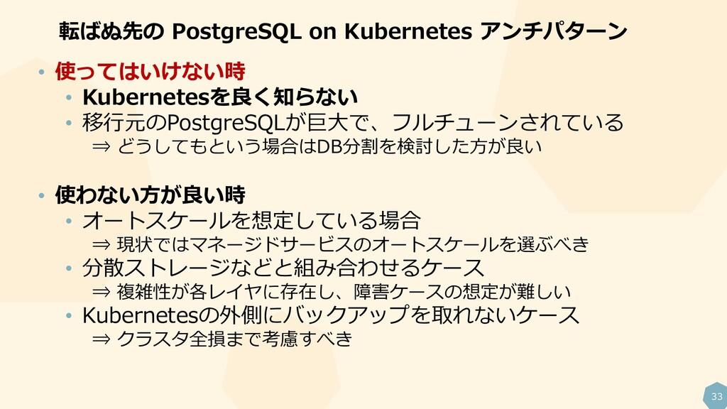33 転ばぬ先の PostgreSQL on Kubernetes アンチパターン • 使って...