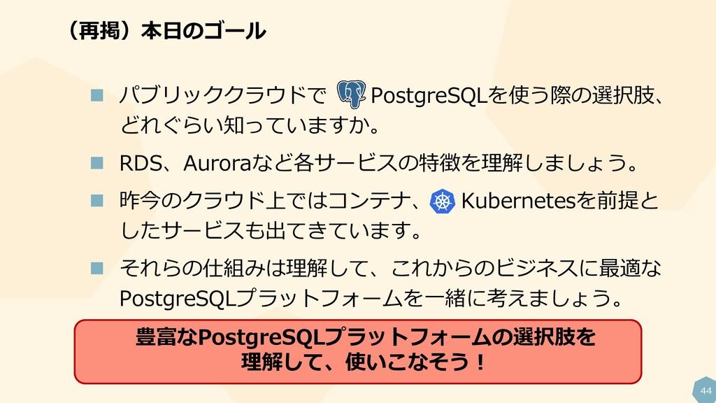44  パブリッククラウドで PostgreSQLを使う際の選択肢、 どれぐらい知っています...
