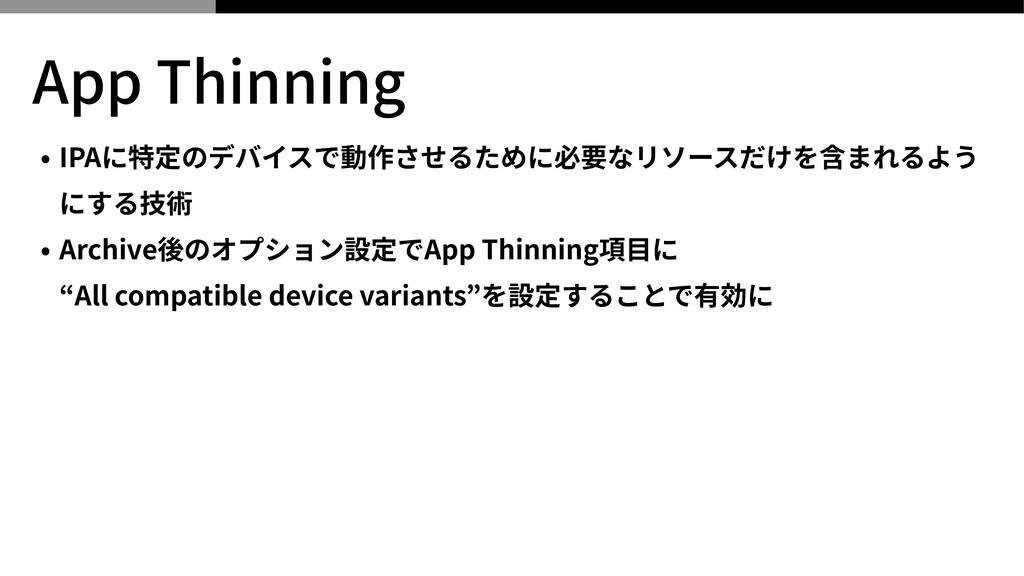 App Thinning • IPAに特定のデバイスで動作させるために必要なリソースだけを含ま...