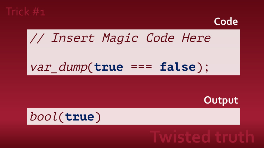 // Insert Magic Code Here var_dump(true === fal...