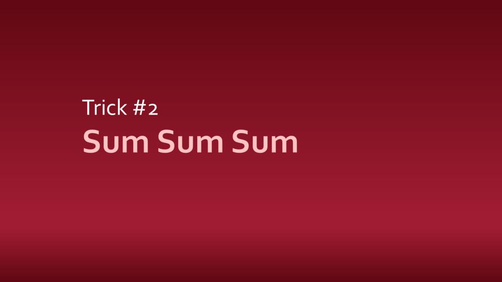 Trick #2 Sum Sum Sum