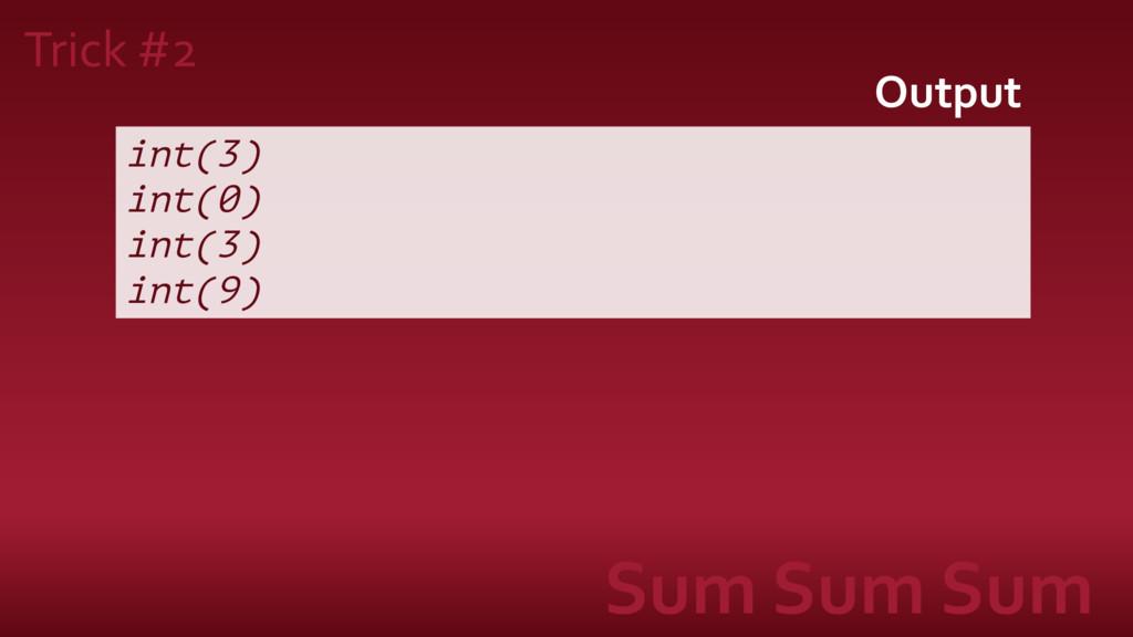 int(3) int(0) int(3) int(9) Output Trick #2 Sum...