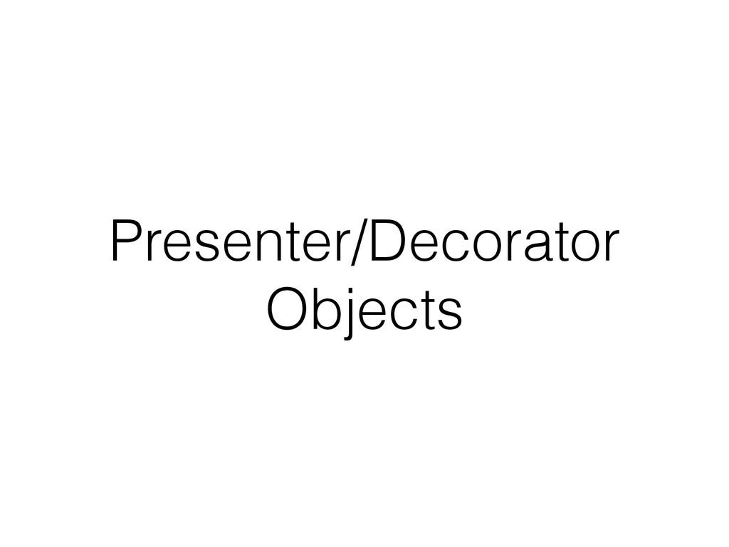 Presenter/Decorator Objects