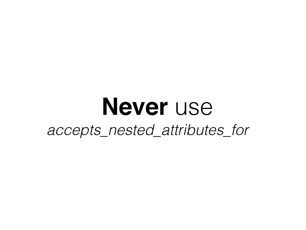 Never use accepts_nested_attributes_for