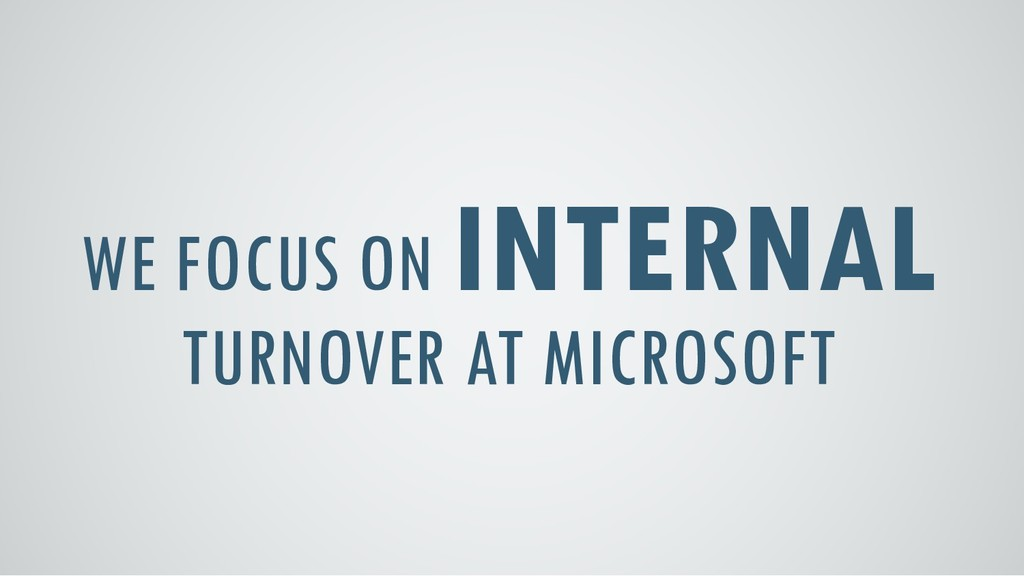 WE FOCUS ON INTERNAL TURNOVER AT MICROSOFT