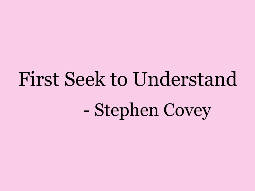 First Seek to Understand - Stephen Covey