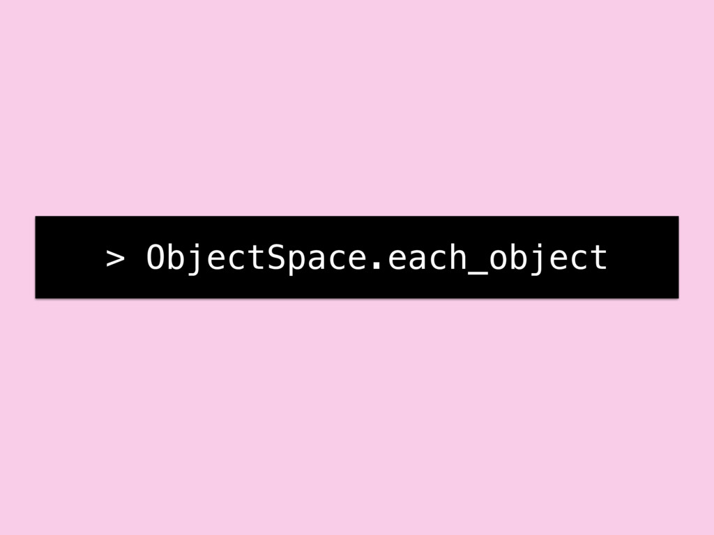 > ObjectSpace.each_object
