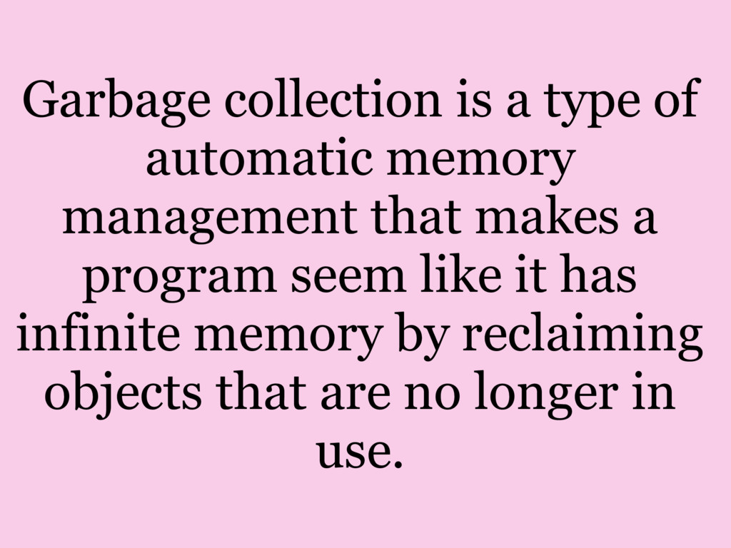 Garbage collection is a type of automatic memor...