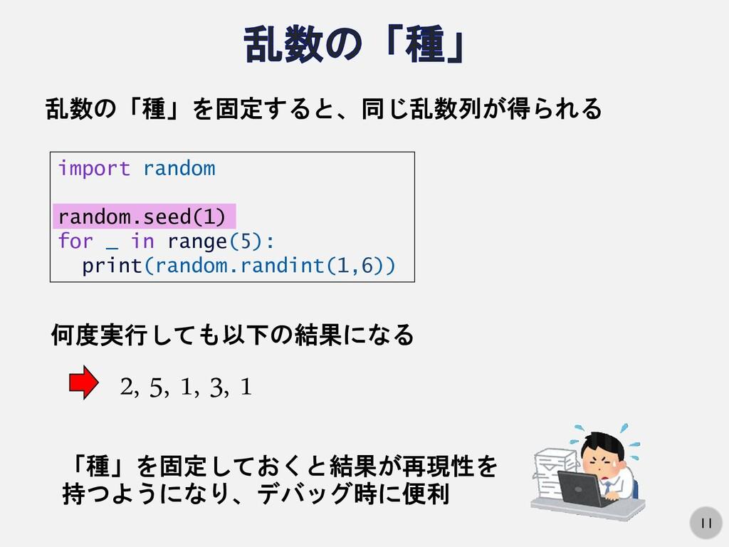 11 乱数の「種」を固定すると、同じ乱数列が得られる import random random...