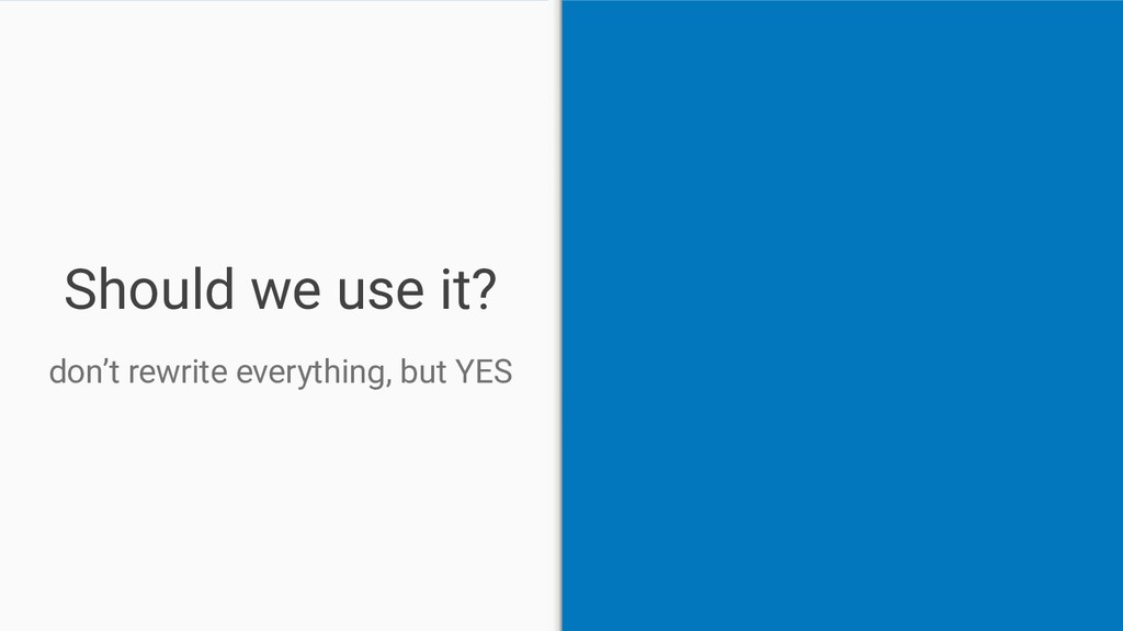 Should we use it? don't rewrite everything, but...