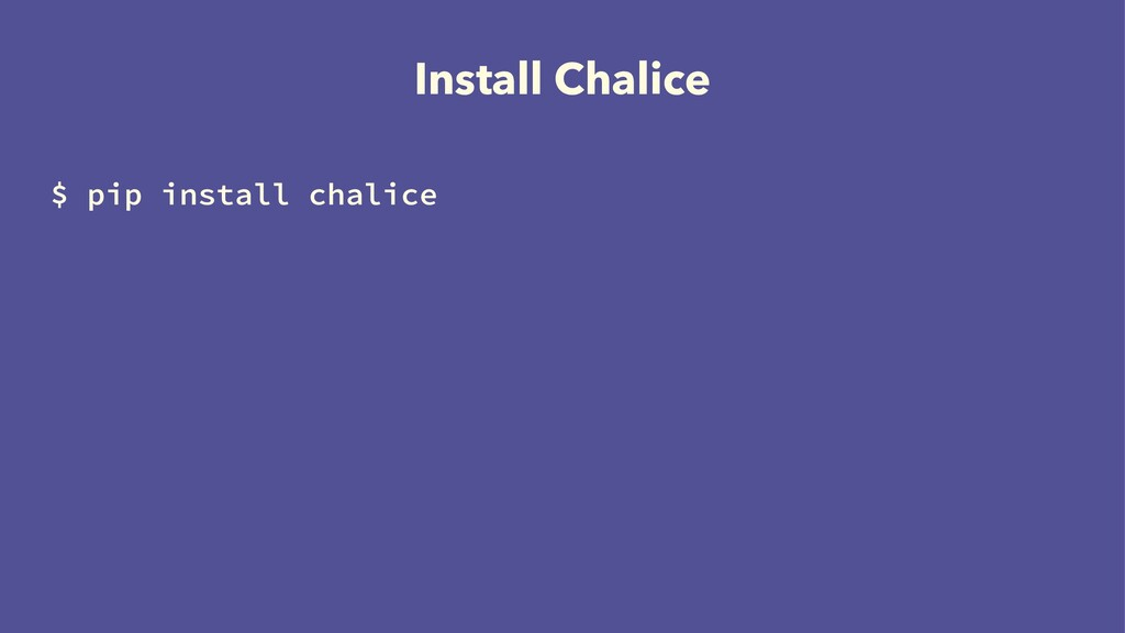 Install Chalice $ pip install chalice