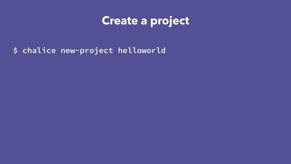 Create a project $ chalice new-project hellowor...