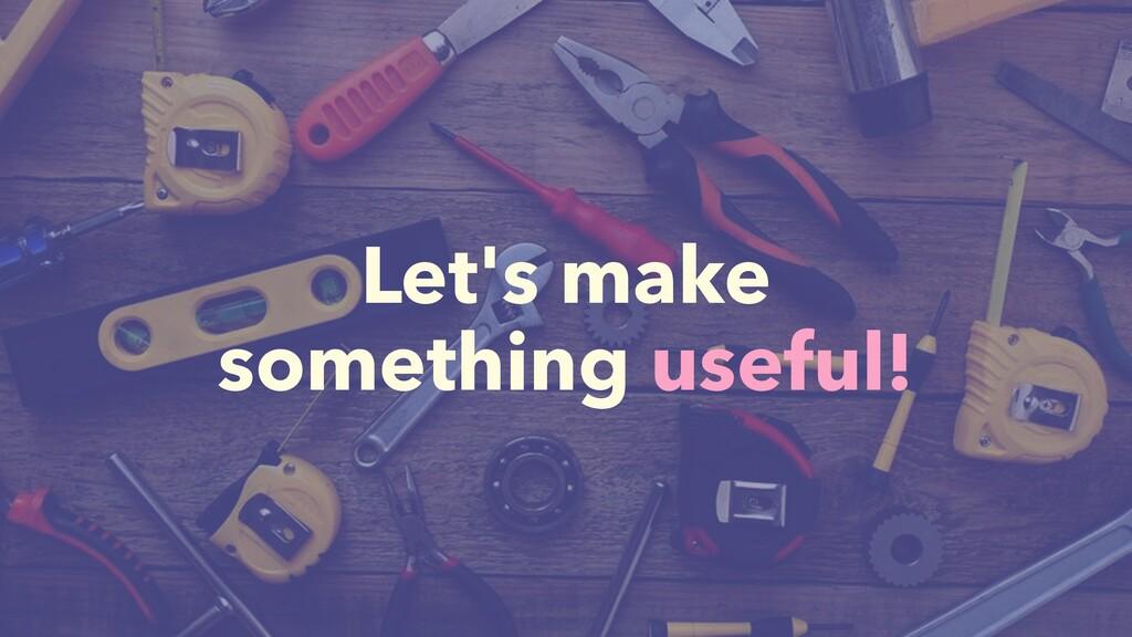 Let's make something useful!