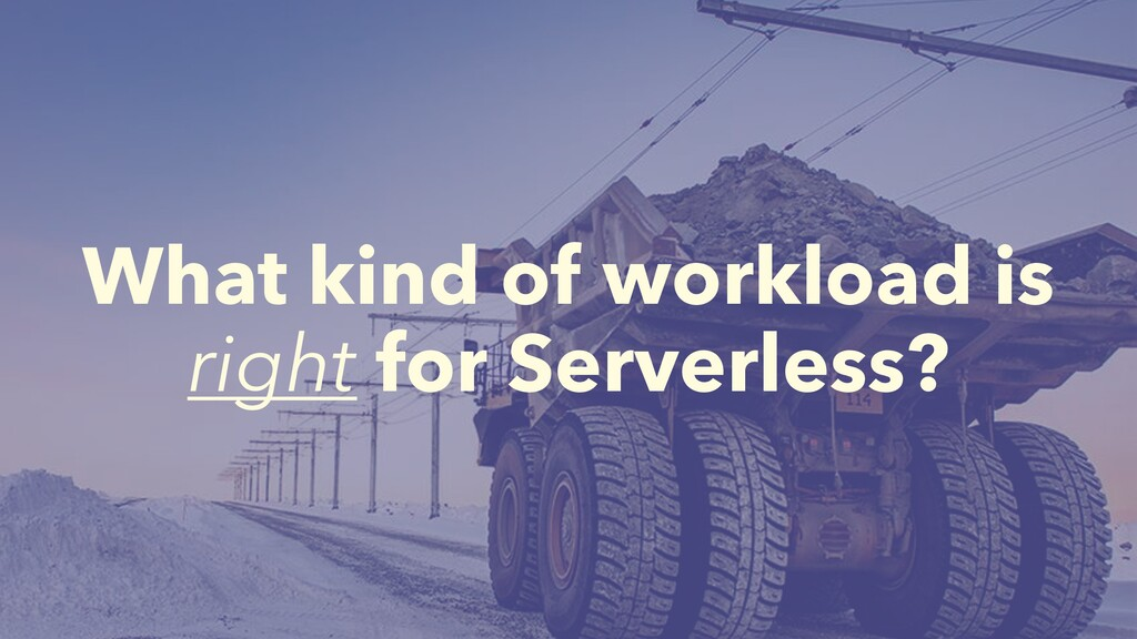 What kind of workload is right for Serverless?