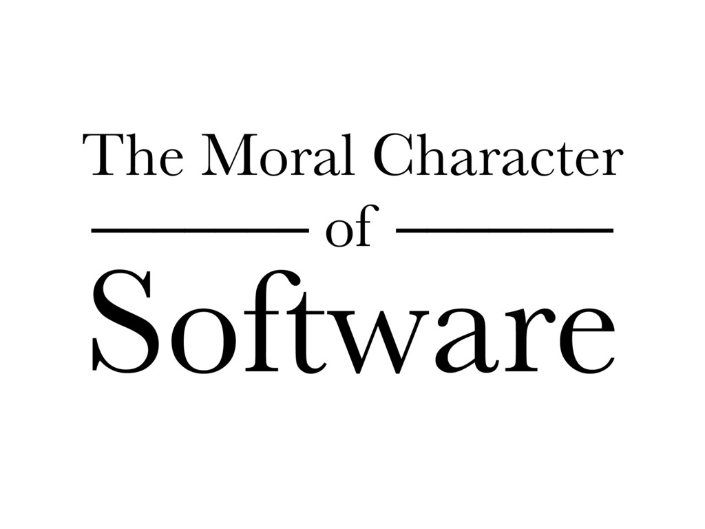 The Moral Character ––––––– of ––––––– Software
