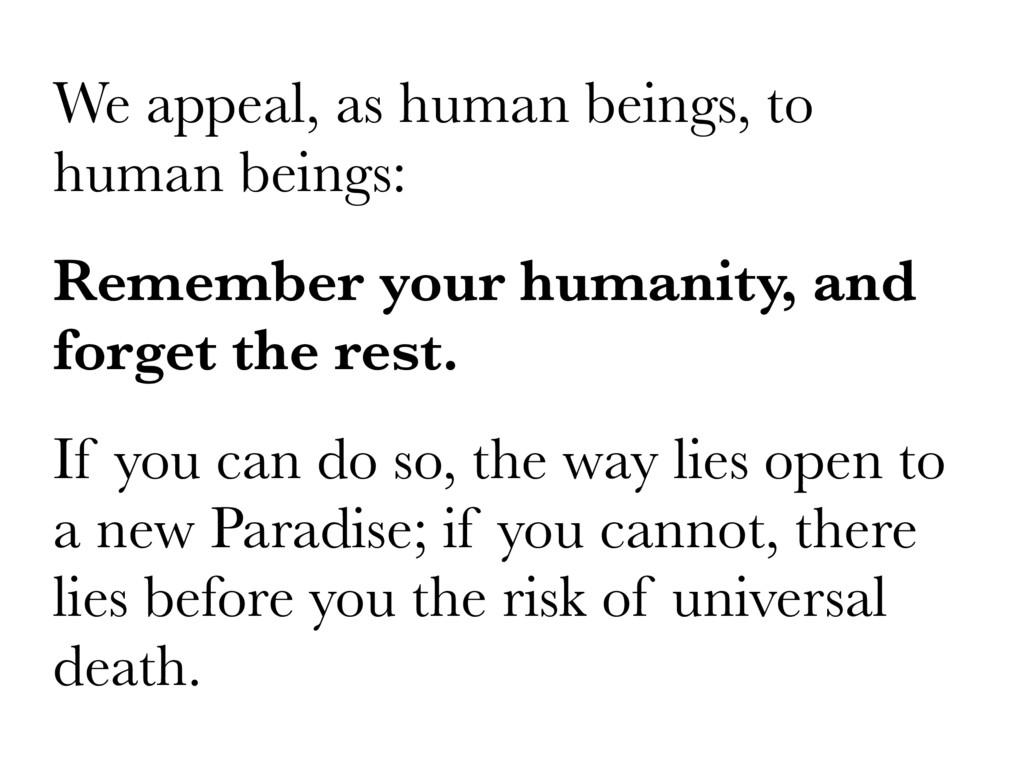 We appeal, as human beings, to human beings: Re...