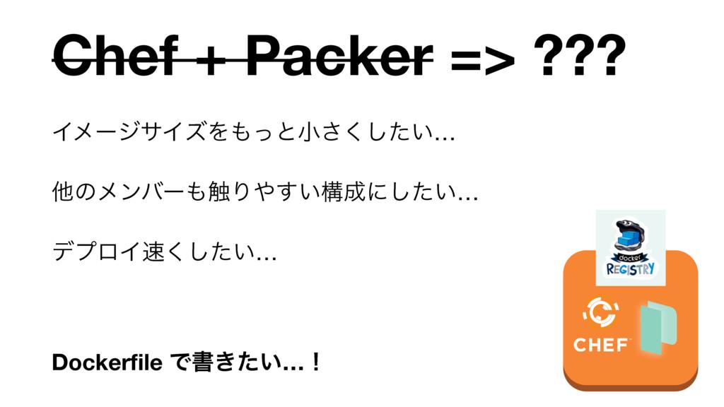 Chef + Packer => ??? ΠϝʔδαΠζΛͬͱখ͍ͨ͘͞͠…  ଞͷϝϯόʔ...