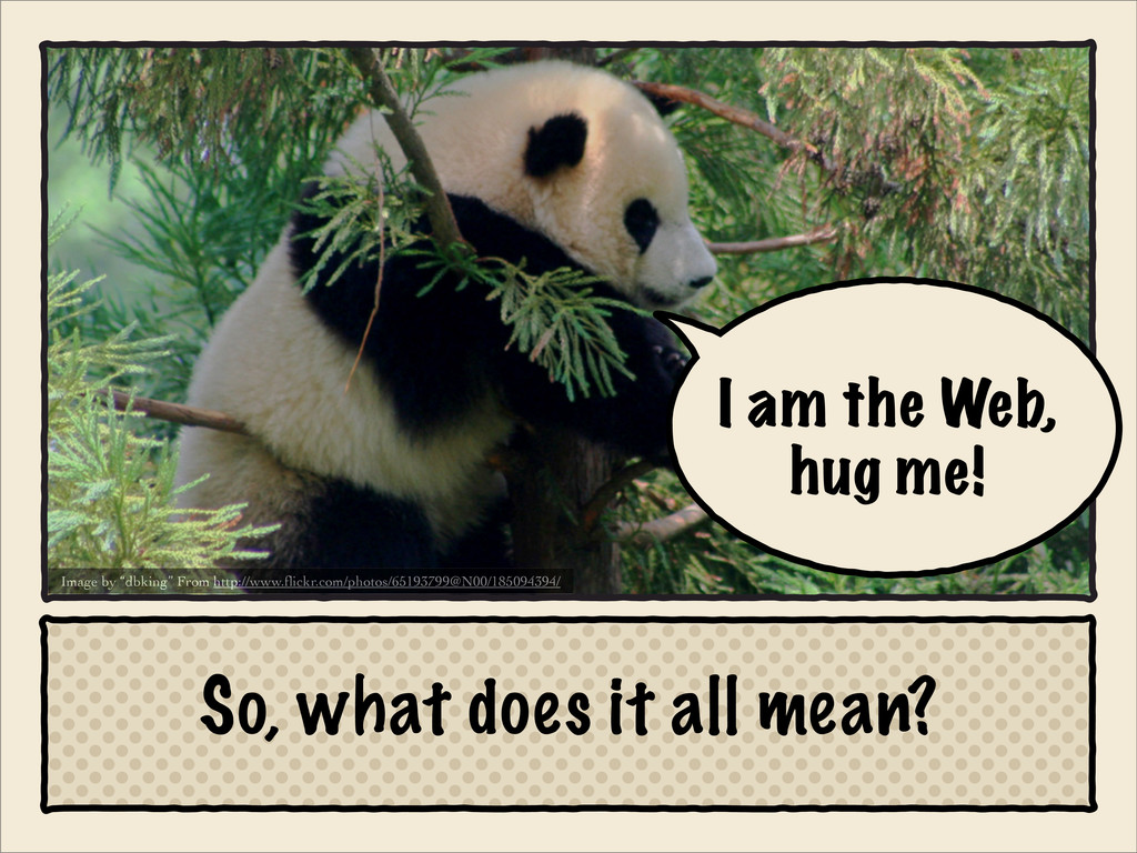 I am the Web, hug me! So, what does it all mean...