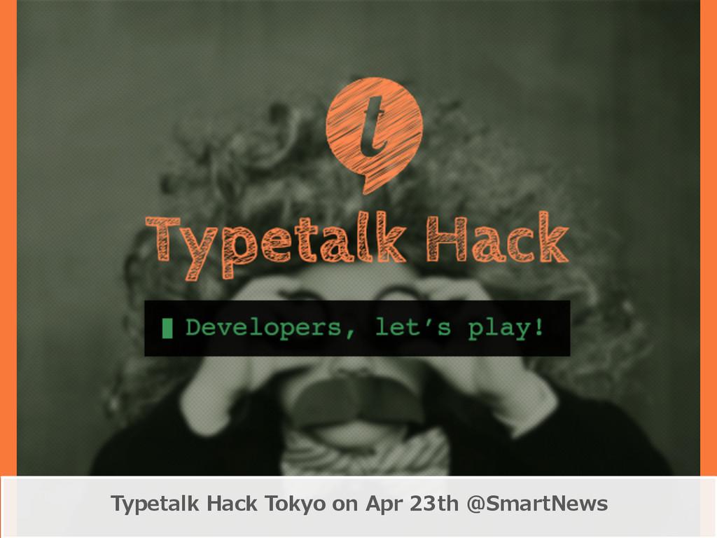 Typetalk Hack Tokyo on Apr 23th @SmartNews