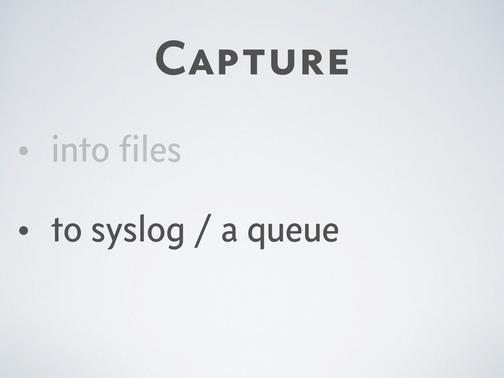 Capture • into files • to syslog / a queue