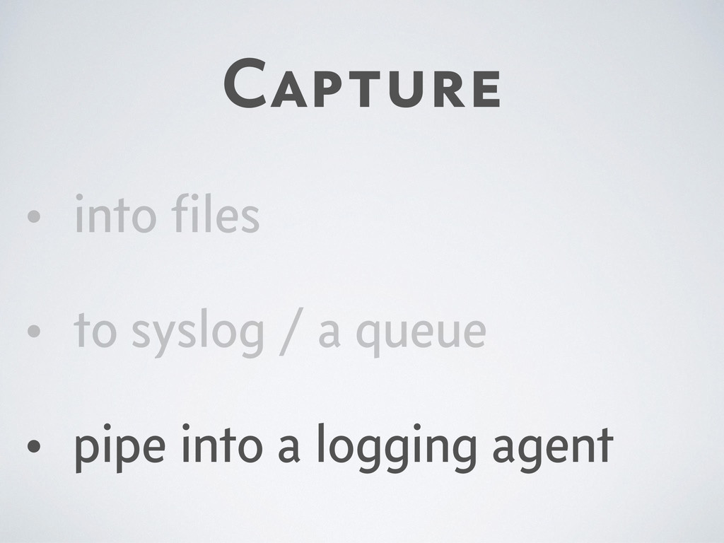 Capture • into files • to syslog / a queue • pip...