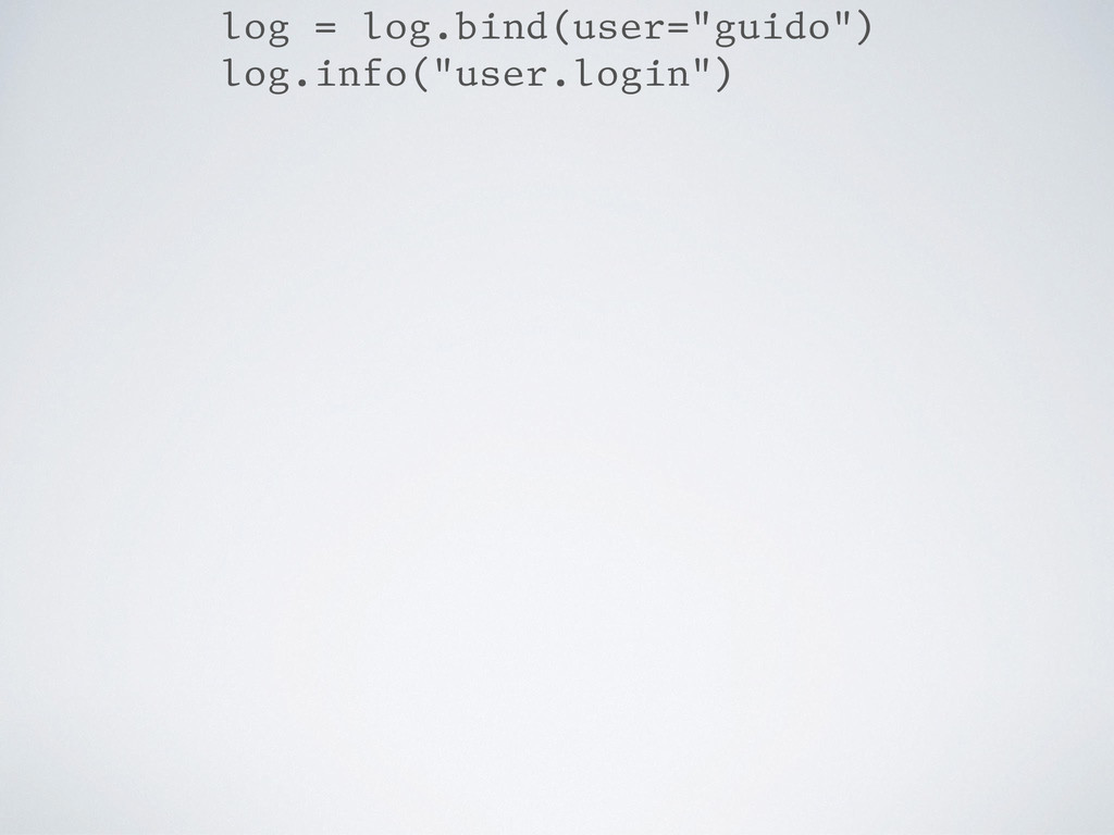 "log = log.bind(user=""guido"") log.info(""user.log..."