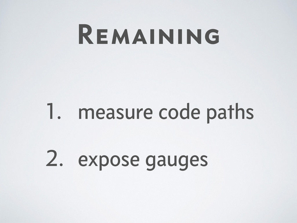 Remaining 1. measure code paths 2. expose gauges