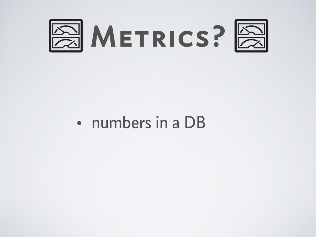 Metrics? • numbers in a DB