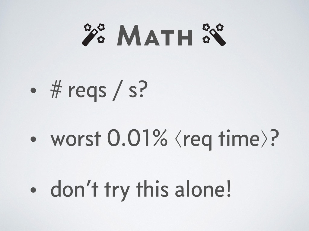 Math • # reqs / s? • worst 0.01% ⟨req time⟩? • ...