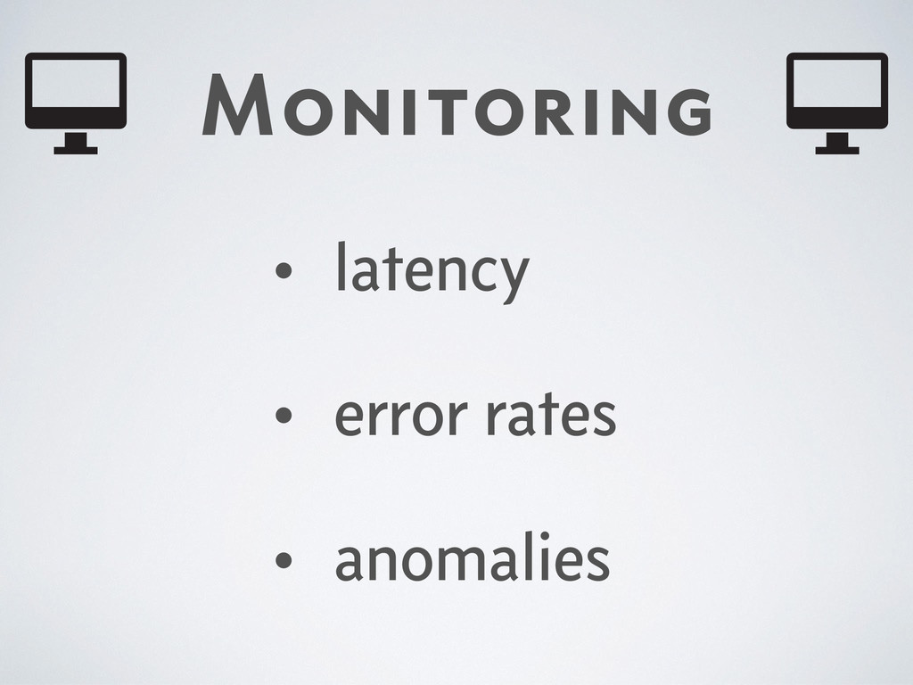 Monitoring • latency • error rates • anomalies