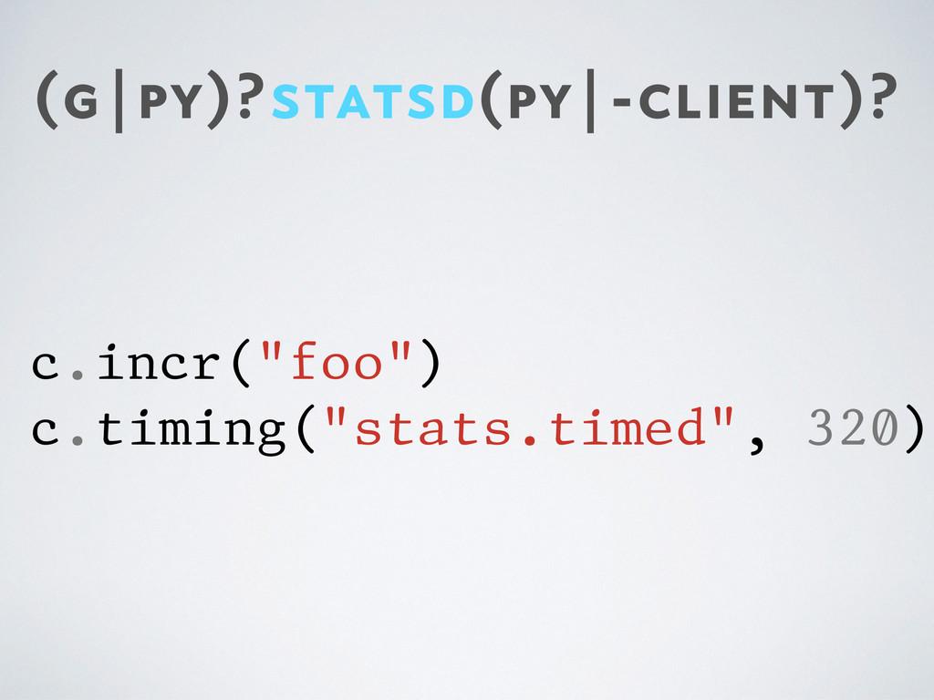 "(g|py)?statsd(py|-client)? c.incr(""foo"") c.timi..."