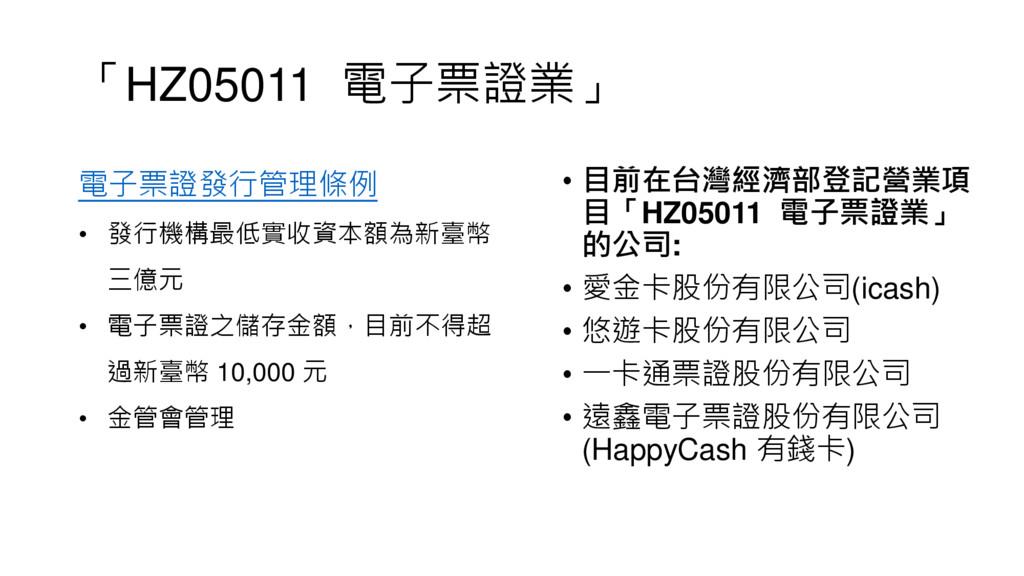 「HZ05011 電子票證業」 • 目前在台灣經濟部登記營業項 目「HZ05011 電子票證業...