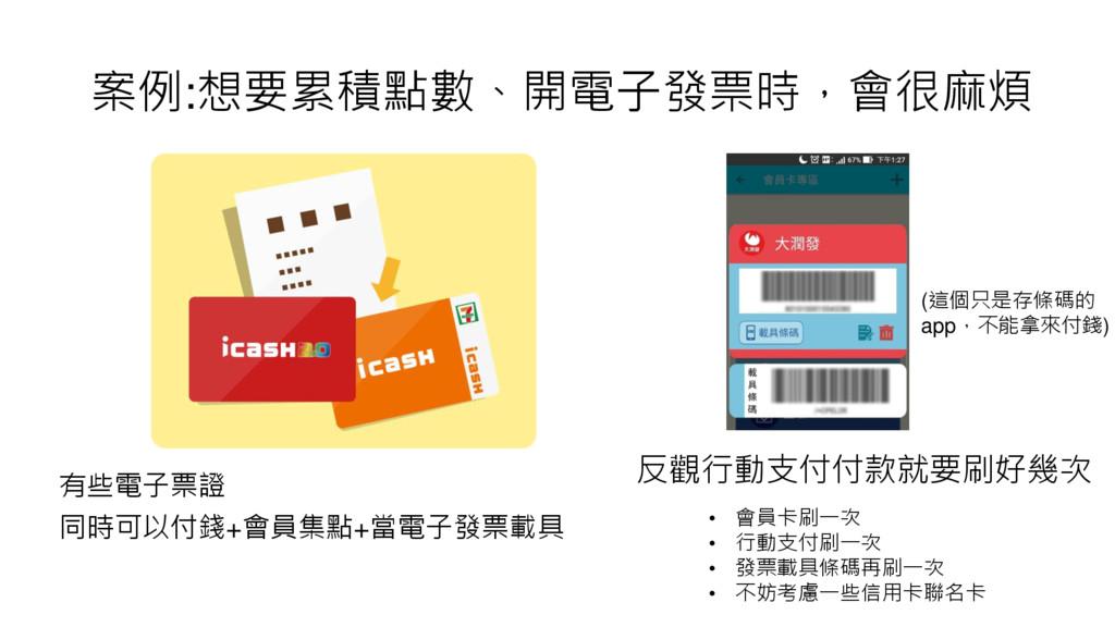 案例:想要累積點數、開電子發票時,會很麻煩 有些電子票證 同時可以付錢+會員集點+當電子發票載...