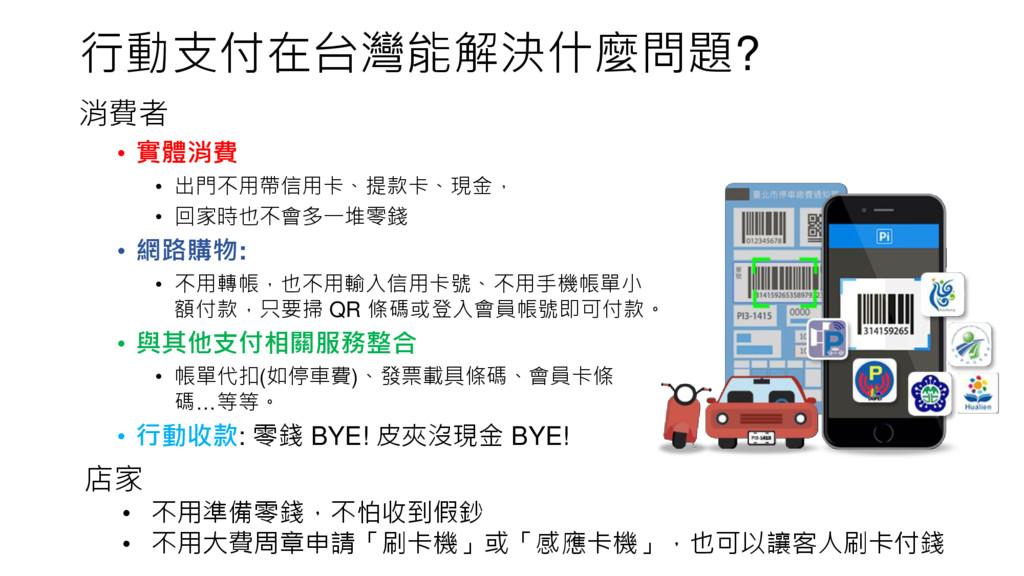 行動支付在台灣能解決什麼問題? 消費者 • 實體消費 • 出門不用帶信用卡、提款卡、現金, •...