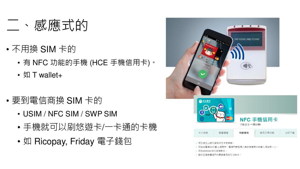 二、感應式的 • 不用換 SIM 卡的 • 有 NFC 功能的手機 (HCE 手機信用卡)。 ...