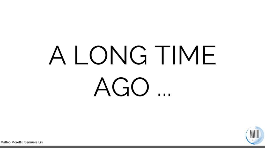 Matteo Moretti | Samuele Lilli A LONG TIME AGO ...