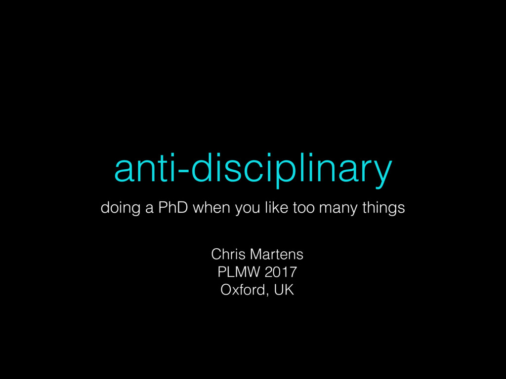 anti-disciplinary doing a PhD when you like too...