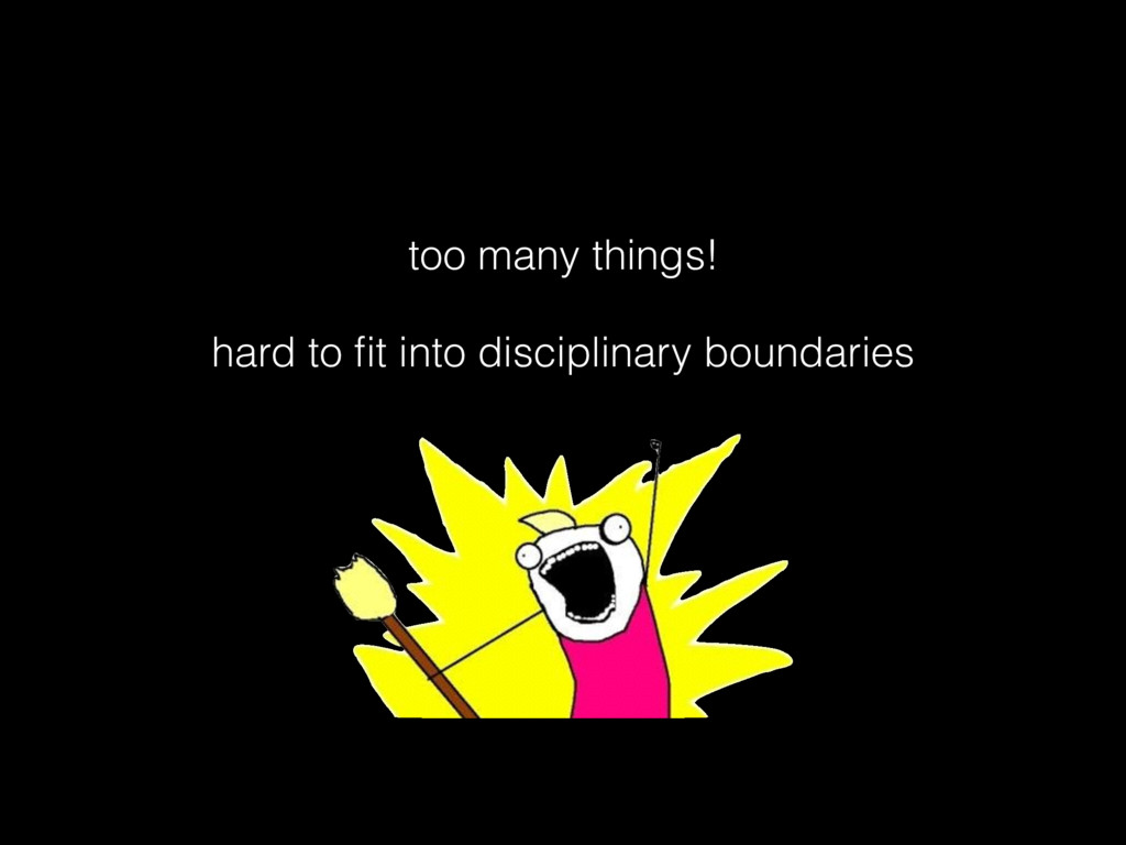 too many things! hard to fit into disciplinary b...