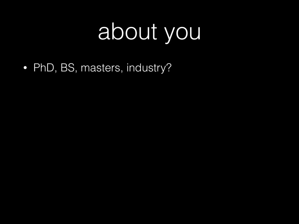 about you • PhD, BS, masters, industry?