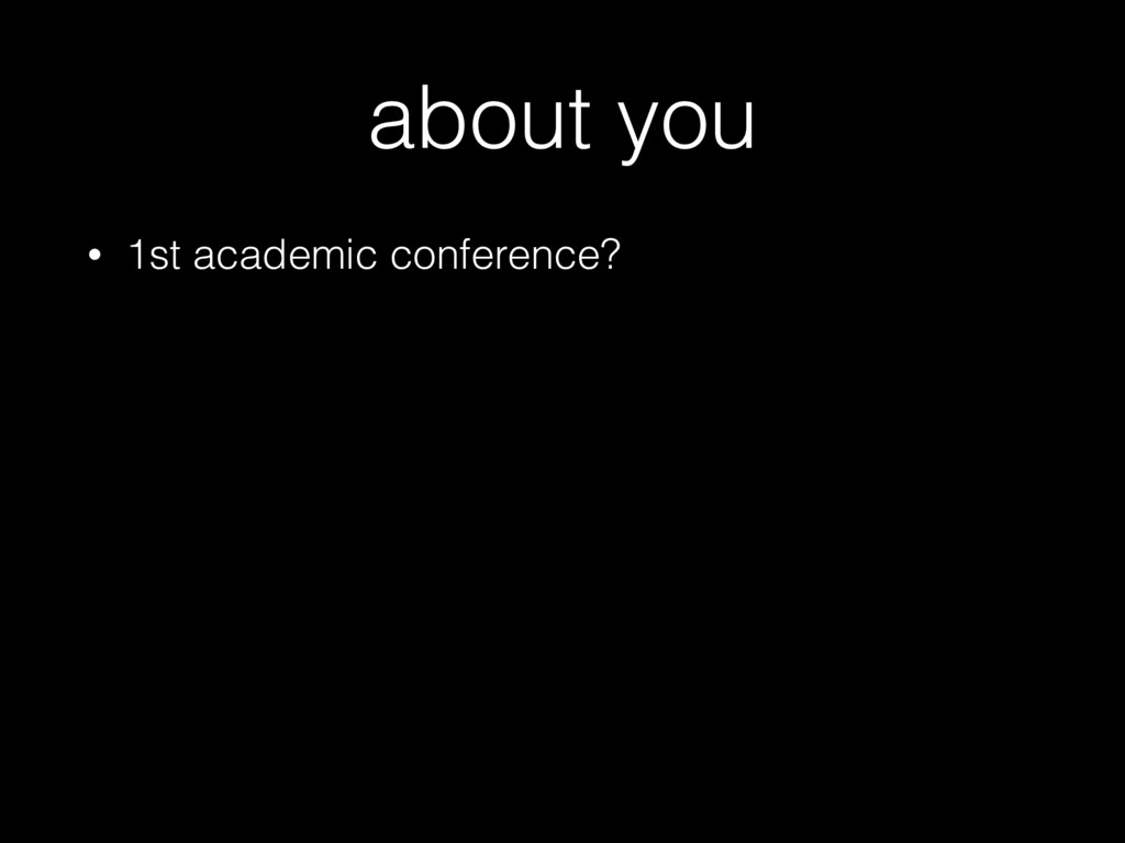 about you • 1st academic conference?