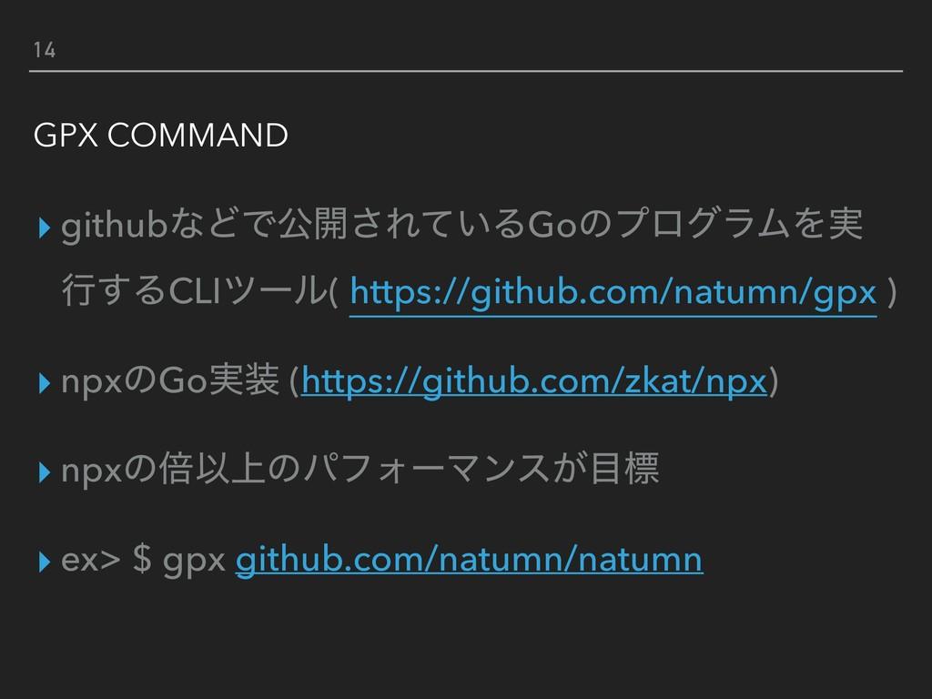 14 GPX COMMAND ▸ githubͳͲͰެ։͞Ε͍ͯΔGoͷϓϩάϥϜΛ࣮ ߦ͢Δ...