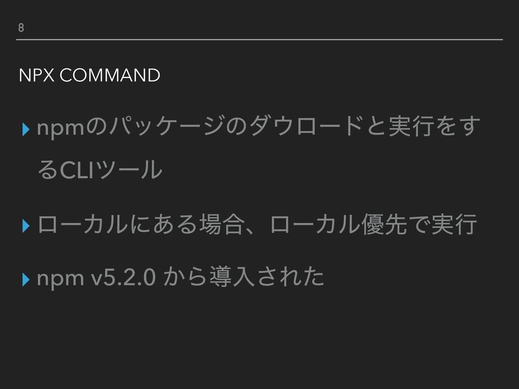 8 NPX COMMAND ▸ npmͷύοέʔδͷμϩʔυͱ࣮ߦΛ͢ ΔCLIπʔϧ ▸ ...